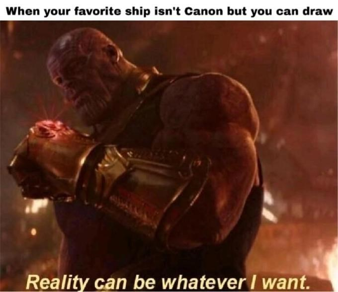 thanos meme - Movie - When your favorite ship isn't Canon but you can draw Reality can be whatever I want.