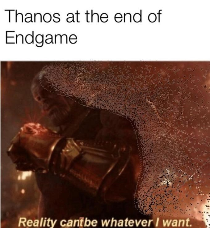 thanos meme - Text - Thanos at the end of Endgame Reality cantbe whatever I want.