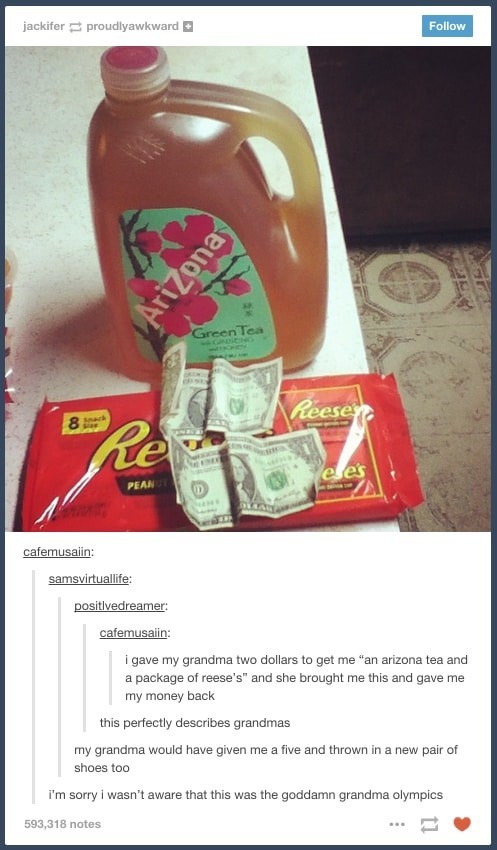 """jackifer proudlyawkward Follow Green Tea NDiCHG Reese Re Snack ele's PEAN cafemusaiin: samsvirtuallife positlvedreamer cafemusain: i gave my grandma two dollars to get me """"an arizona tea and a package of reese's"""" and she brought me this and gave me my money back this perfectly describes grandmas my grandma would have given me a five and thrown in a new pair of shoes too i'm sorry i wasn't aware that this was the goddamn grandma olympics 593,318 notes Arizona"""