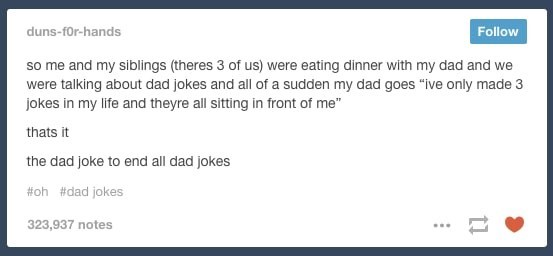 """Text - Follow duns-for-hands so me and my siblings (theres 3 of us) were eating dinner with my dad and we were talking about dad jokes and all of a sudden my dad goes """"ive only made 3 jokes in my life and theyre all sitting in front of me"""" thats it the dad joke to end all dad jokes #oh #dad jokes 323,937 notes"""
