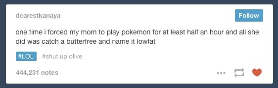 Text - Follow dearestkanaya one time i forced my mom to play pokemon for at least half an hour and all she did was catch a butterfree and name it lowfat #LOL #shut up olive 444,231 notes