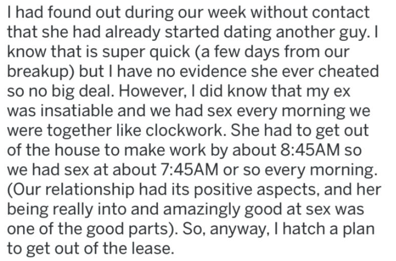 Text - I had found out during our week without contact that she had already started dating another guy. I know that is super quick (a few days from our breakup) but I have no evidence she ever cheated so no big deal. However, I did know that my ex was insatiable and we had sex every morning we were together like clockwork. She had to get out of the house to make work by about 8:45AM so we had sex at about 7:45AM or so every morning. (Our relationship had its positive aspects, and her being reall