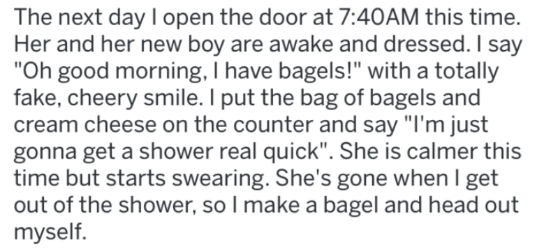 "Text - The next day I open the door at 7:40AM this time. Her and her new boy are awake and dressed. I say ""Oh good morning, I have bagels!"" with a totally fake, cheery smile. I put the bag of bagels and cream cheese on the counter and say ""I'm just gonna get a shower real quick"". She is calmer this time but starts swearing. She's gone when I get out of the shower, so I make a bagel and head out myself."
