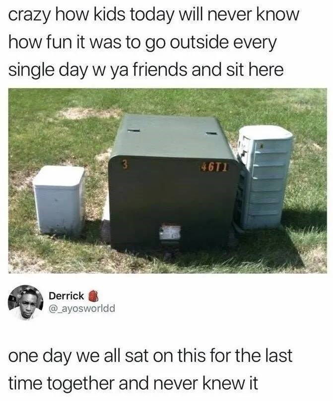nostalgic tweet - Grass - crazy how kids today will never know how fun it was to go outside every single day w ya friends and sit here 3 46T1 Derrick @ayosworldd one day we all sat on this for the last time together and never knew it