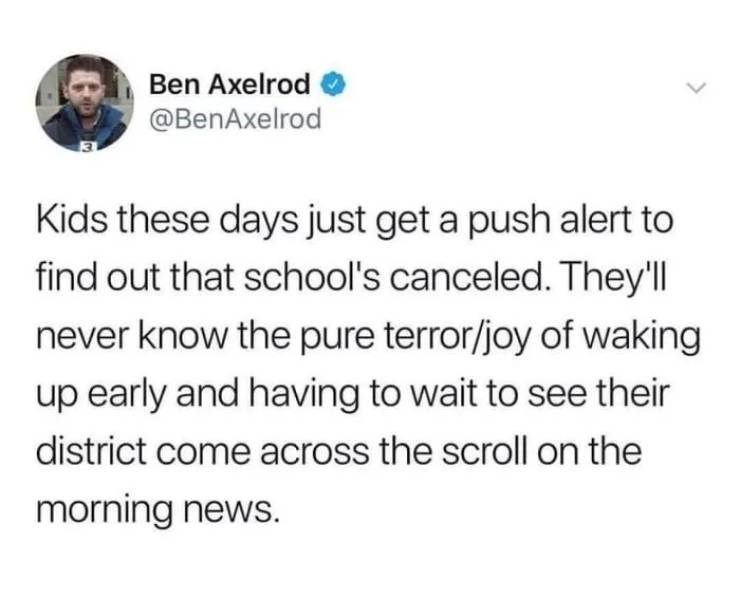 nostalgic tweet - Text - Ben Axelrod @BenAxelrod Kids these days just get a push alert to find out that school's canceled. They'll never know the pure terror/joy of waking up early and having to wait to see their district come across the scroll on the morning news.