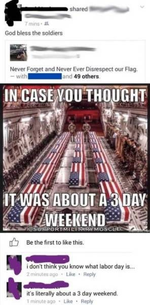 facepalm moment - Poster - shared 7mins God bless the soldiers Never Forget and Never Ever Disrespect our Flag. with and 49 others IN CASE YOU THOUGHT IT WAS ABOUT A 3 DAY WEEKEND nesuRpoRTMIeTFARY MUSCLE Be the first to like this. idon't think you know what labor day is... 2 minutes ago Like Reply it's literally about a 3 day weekend. 1 minute ago Like Reply
