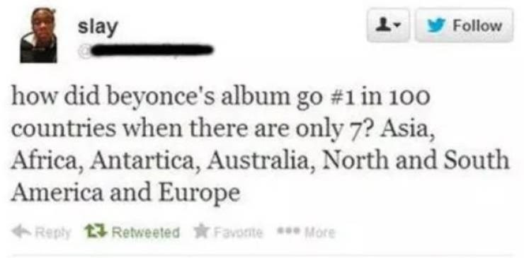 facepalm moment - Text - slay Follow how did beyonce's album go # 1 in 1o0 countries when there are only 7? Asia, Africa, Antartica, Australia, North and South America and Europe Reply 13 Retweeted Favote More