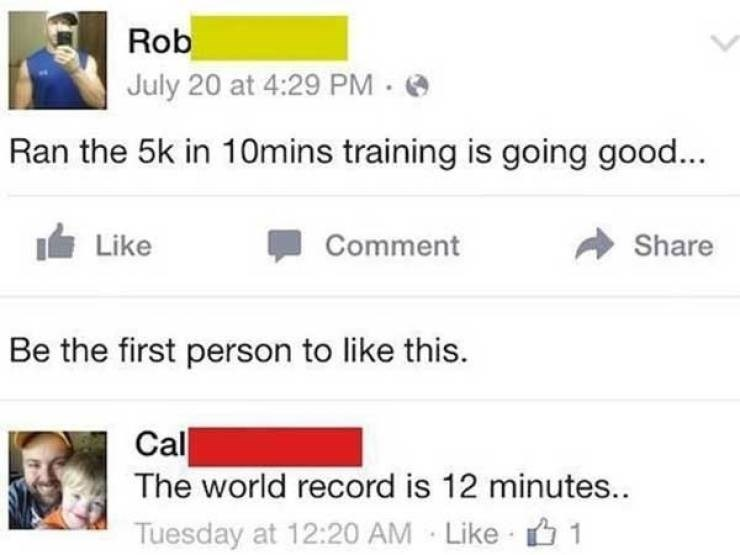 facepalm moment - Text - Rob July 20 at 4:29 PM Ran the 5k in 10mins training is going good... Like Comment Share Be the first person to like this. Cal The world record is 12 minutes... Tuesday at 12:20 AM Like 1