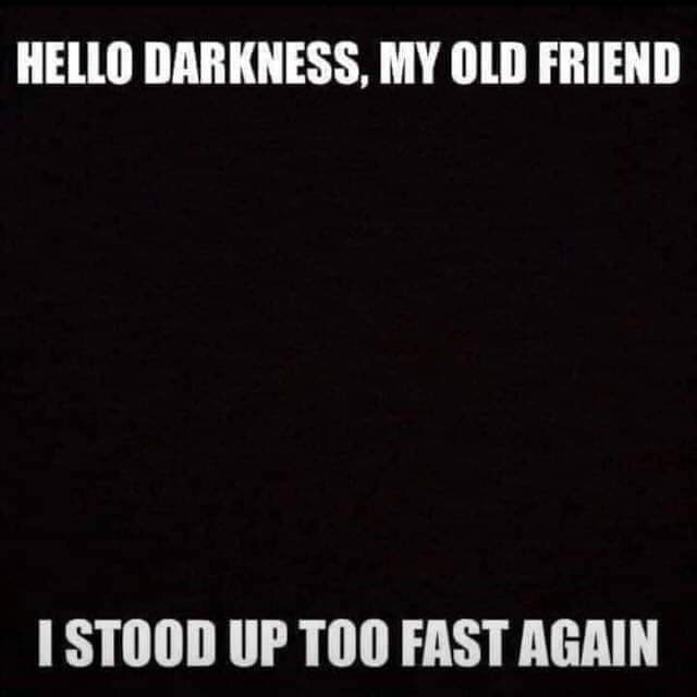 Text - HELLO DARKNESS, MY OLD FRIEND ISTOOD UP TOO FAST AGAIN