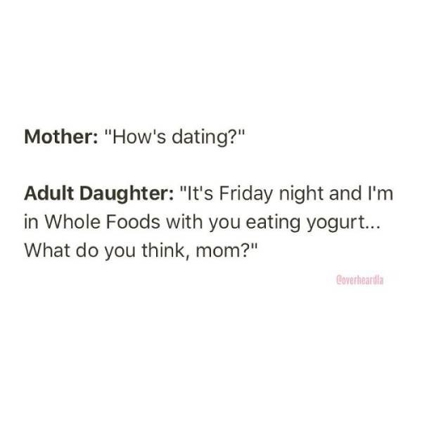 """Text - Mother: """"How's dating?"""" Adult Daughter: """"It's Friday night and I'm in Whole Foods with you eating yogurt... What do you think, mom?"""" Coverheardla"""