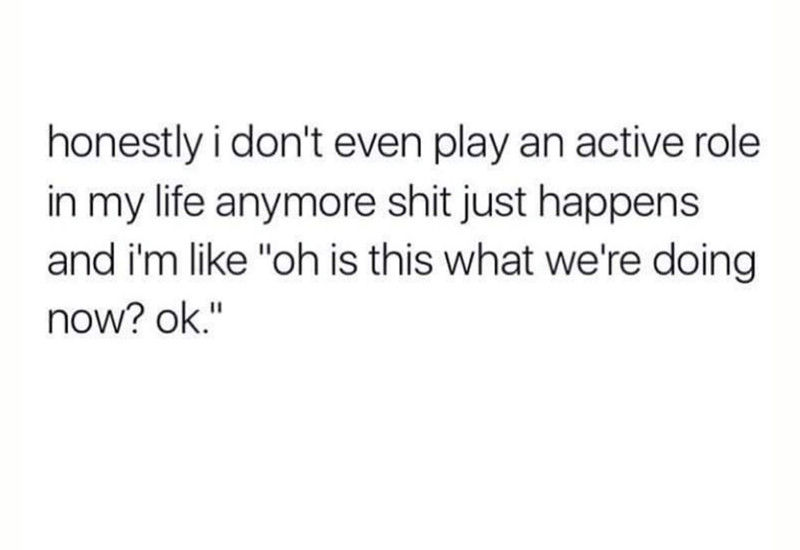 """Text - honestly i don't even play an active role in my life anymore shit just happens and i'm like """"oh is this what we're doing now? ok."""""""