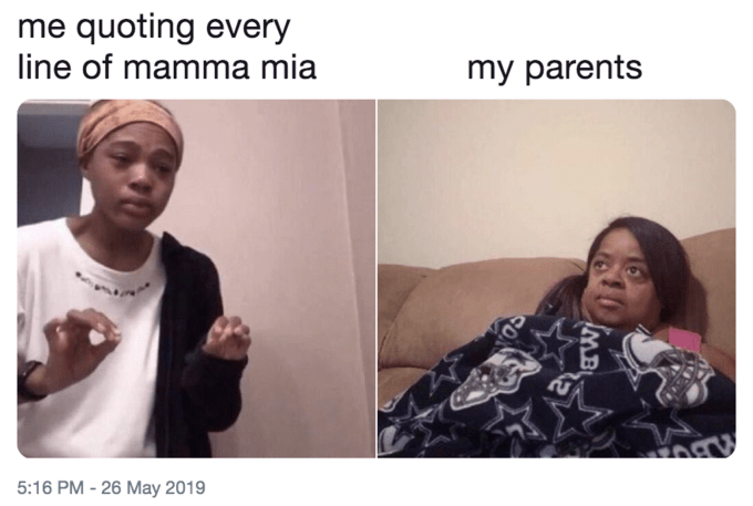 Face - me quoting every line of mamma mia my parents IMB