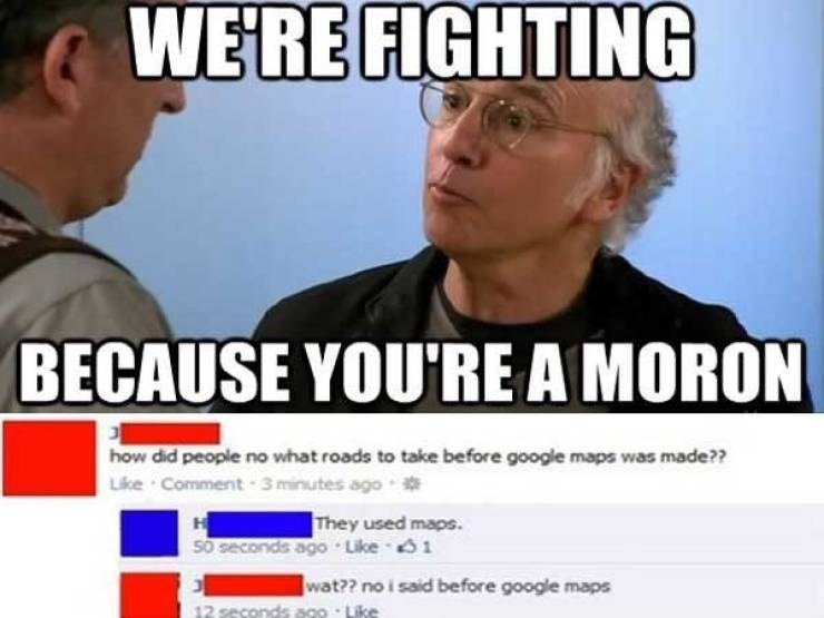 Facial expression - WE'RE FIGHTING BECAUSE YOU'RE A MORON how did people no what roads to take before google maps was made?? Like Comment 3 minutes ago e They used maps. H 50 seconds ago Like 1 wat?? no i said before google maps go Like 12 secon