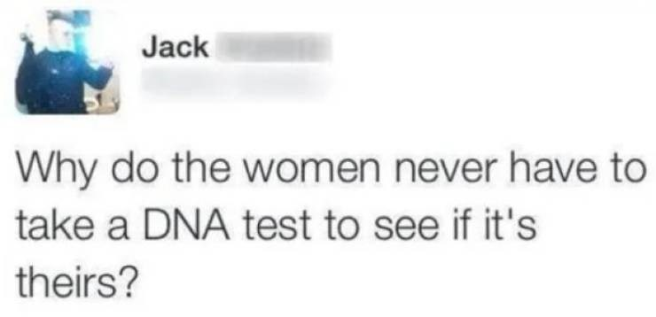 """Funny tweet that reads, """"Why do the women never have to take a DNA test to see if it's theirs?"""""""