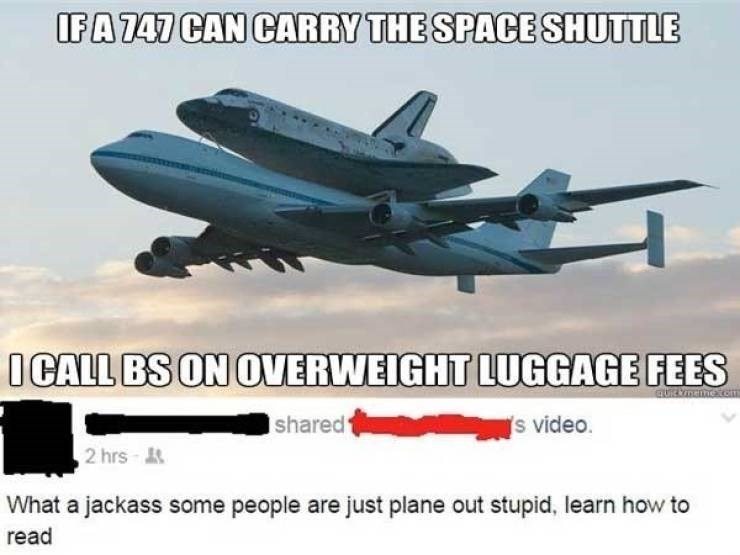 Airplane - IFA747 CAN CARRY THE SPACE SHUTTLE OCALL BS ON OVERWEIGHT LUGGAGE FEES quRknemecen s video shared1 2 hrs What a jackass some people are just plane out stupid, learn how to read