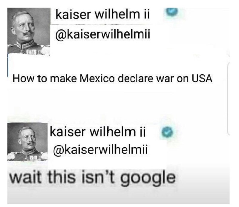 """Funny tweets from Kaiser Wilhelm II that read, """"How to make Mexico declare war on USA"""" and """"Wait this isn't Google"""""""