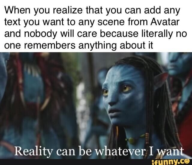 Human - When you realize that you can add any text you want to any scene from Avatar and nobody will care because literally no one remembers anything about it Reality can be whatever I want ifunny.ce