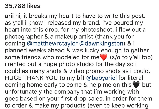 influencer fail - Text - 35,788 likes arii hi, it breaks my heart to have to write this post as y'all i know i released my brand. i've poured my heart into this drop. for my photoshoot, i flew out a photographer & a makeup artist (thank you for coming @matthewrctaylor @dawnkingston) & i planned weeks ahead & was lucky enough to gather (s/o to y'all too) i rented out a huge photo studio for the day so i could as many shots & video promo shots as i could