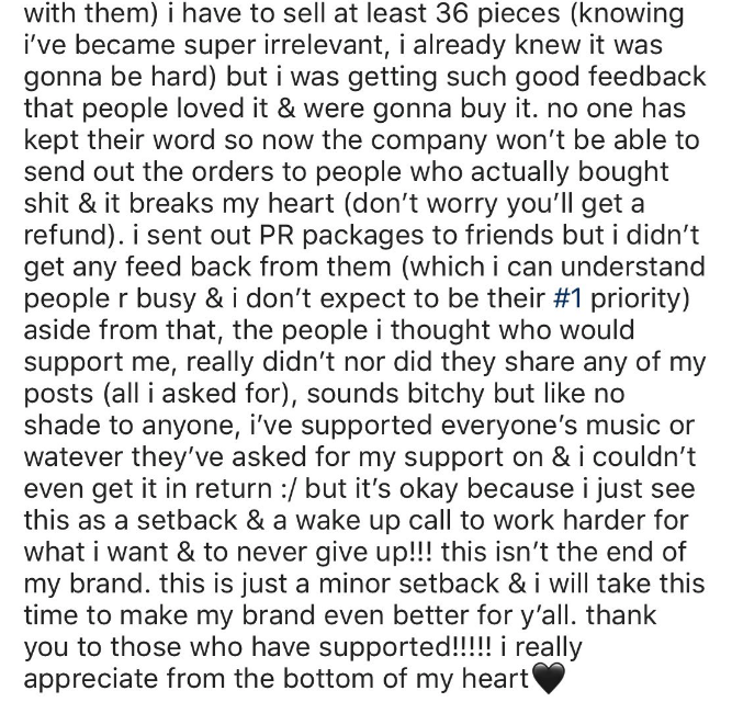 influencer fail - Text - with them) i have to sell at least 36 pieces (knowing i've became super irrelevant, i already knew it was gonna be hard) but i was getting such good feedback that people loved it & were gonna buy it. no one has kept their word so now the company won't be able to send out the orders to people who actually bought shit & it breaks my heart (don't worry you'll get a refund). i sent out PR packages to friends but i didn't get any feed back from them