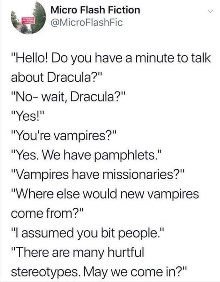 """Text - Micro Flash Fiction @MicroFlashFic """"Hello! Do you have a minute to talk about Dracula?"""" """"No-wait, Dracula?"""" """"Yes!"""" """"You're vampires?"""" """"Yes. We have pamphlets."""" """"Vampires have missionaries?"""" """"Where else would new vampires come from?"""" """"I assumed you bit people."""" """"There are many hurtful stereotypes. May we come in?"""""""