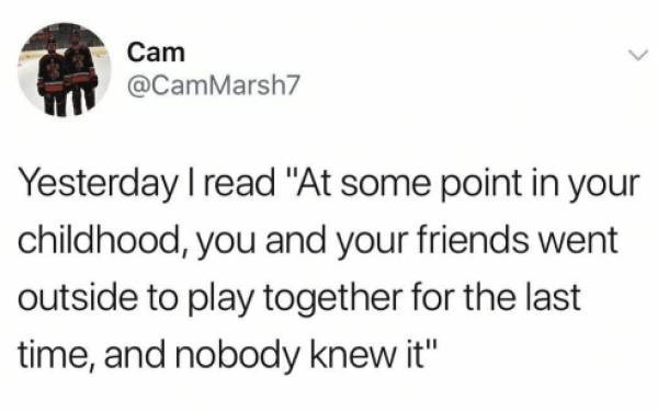"""Funny tweet that reads, """"Yesterday I read 'At Some point in your childhood, you and your friends went outside to play together for the last time, and nobody knew it'"""""""