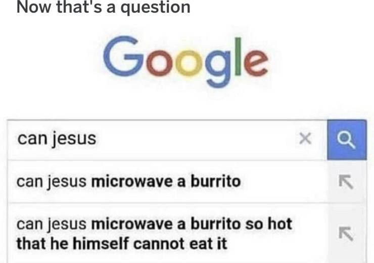 meme - Text - Now that's a question Google can jesus X can jesus microwave a burrito can jesus microwave a burrito so hot that he himself cannot eat it