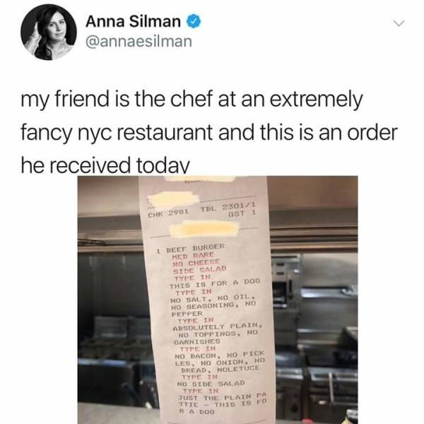 meme - Text - Anna Silman @annaesilman my friend is the chef at an extremely fancy nyc restaurant and this is an order he received todav TBL 2301/1 GST 1 CHK 2981 1 BEEF DURGER MED RARE MO CHEESE SIDE SALAD TYPE IN THIS IS FOR A DOG TYPE IN NO SALT NO OIL NO SEASONING, NO PEPPER TYPE IN ABSOLUTELY PLAIN NO TOPPINGS. NO GARNISHES TYPE IN NO BACON, NO PICK LES NO ONION. ND BREAD, NOLETUCE TYPE IN NO SIDE SALAD TYPE IN JUST THE PLAIN PA TTTE-THIG IS F RA DOO