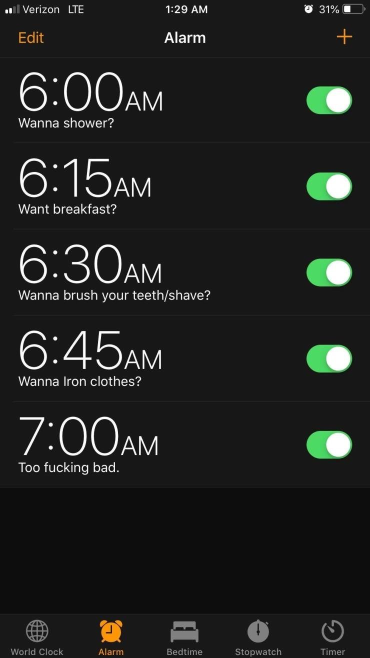 meme - Text - ll Verizon LTE 1:29 AM 31% Alarm Edit 6:00AM Wanna shower? 6:15AM Want breakfast? 6:30AM Wanna brush your teeth/shave? 6:45AM Wanna Iron clothes? 7:00AM Too fucking bad. World Clock Alarm Bedtime Stopwatch Timer