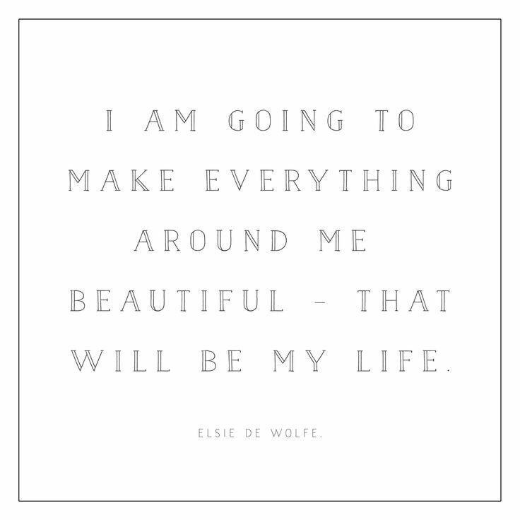Text - I AM GOING TO MAKE EVERYTHING AROUND ME BEAUTIF UL THAT WILL BE MY LIFE ELSIE DE WwOLFE