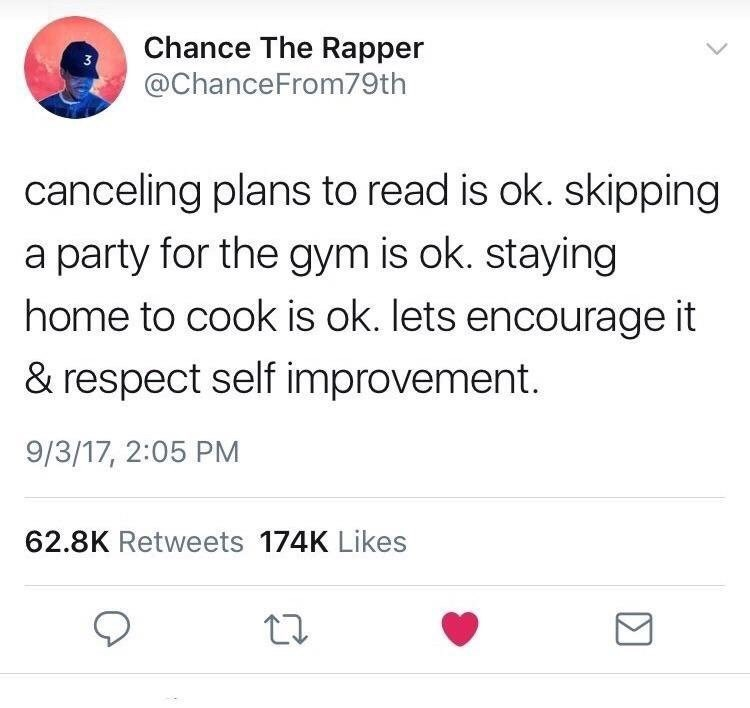 Text - Chance The Rapper @ChanceFrom79th canceling plans to read is ok. skipping a party for the gym is ok. staying home to cook is ok. lets encourage it & respect self improvement. 9/3/17, 2:05 PM 62.8K Retweets 174K Likes