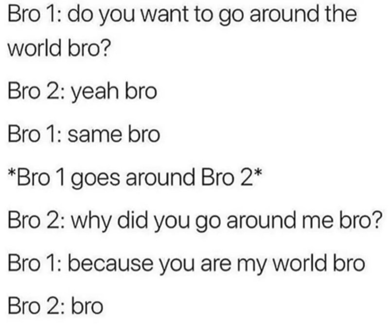 Text - Bro 1: do you want to go around the world bro? Bro 2: yeah bro Bro 1: same bro *Bro 1 goes around Bro 2* Bro 2: why did you go around me bro? Bro 1: because you are my world bro Bro 2: bro