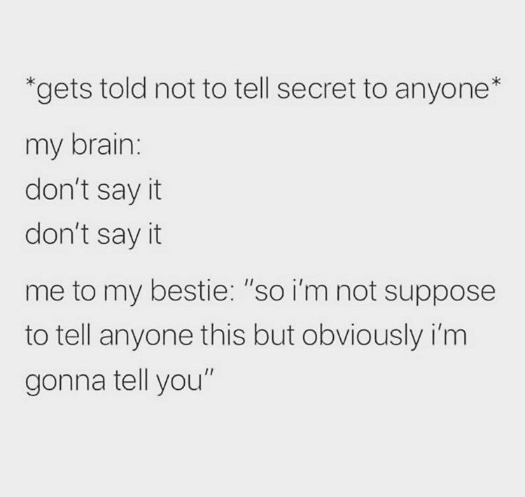 """Text - gets told not to tell secret to anyone* my brain: don't say it don't say it me to my bestie: """"so i'm not suppose to tell anyone this but obviously i'm gonna tell you"""""""