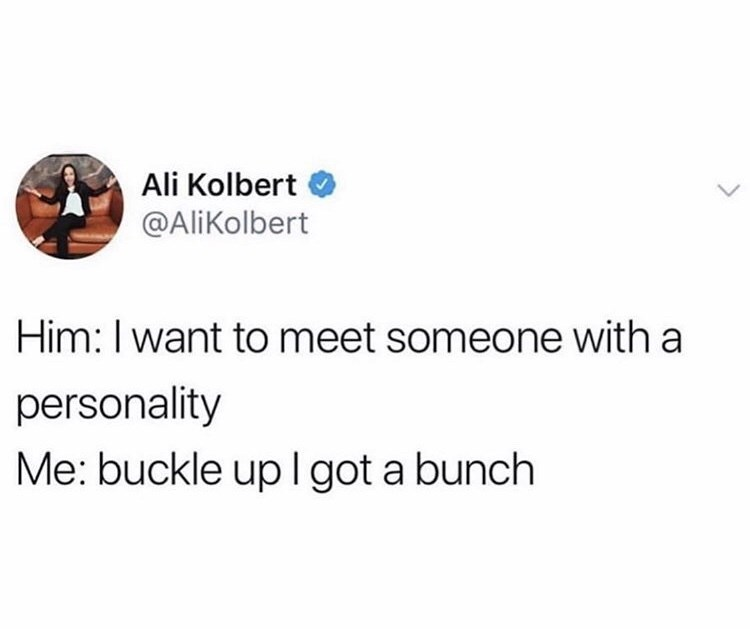 Text - Ali Kolbert @AliKolbert Him: I want to meet someone with a personality Me: buckle up l got a bunch