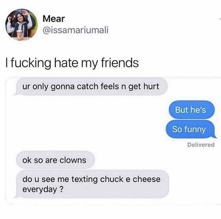 Text - Mear @issamariumali Ifucking hate my friends only gonna catch feels n get hurt But he's So funny Delivered ok so are clowns do u see me texting chuck e cheese everyday?