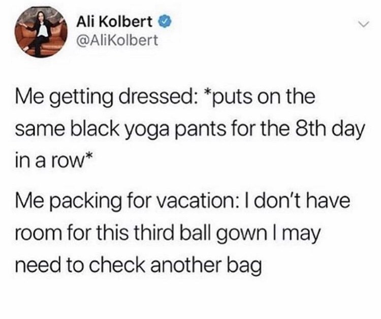 Text - Ali Kolbert @AliKolbert Me getting dressed: *puts on the same black yoga pants for the 8th day in a row* Me packing for vacation: I don't have room for this third ball gown I may need to check another bag