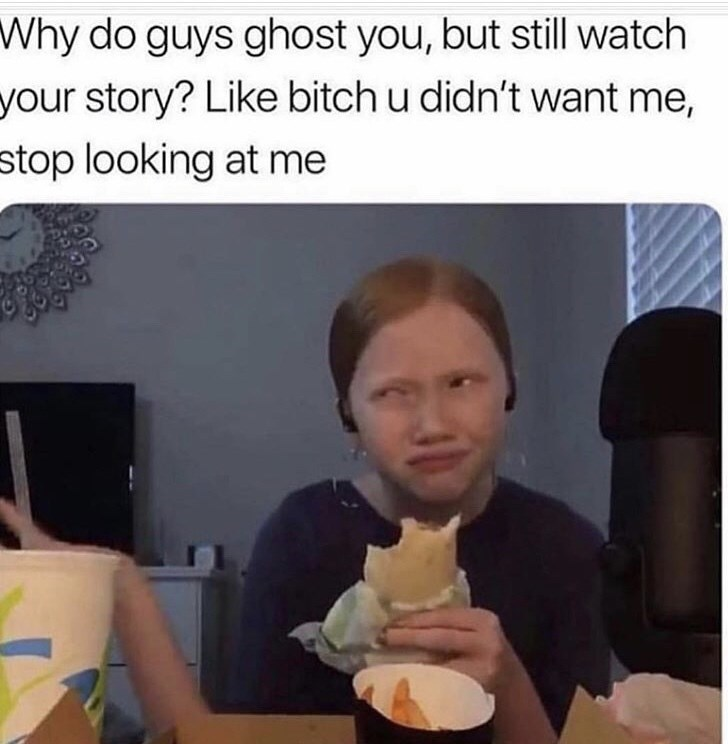 Junk food - Why do guys ghost you, but still watch your story? Like bitch u didn't want me, stop looking at me