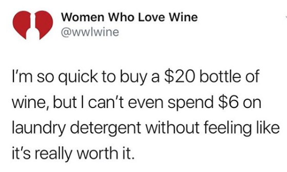 Text - Women Who Love Wine @wwlwine I'm so quick to buy a $20 bottle of wine, but I can't even spend $6 on laundry detergent without feeling like it's really worth it.