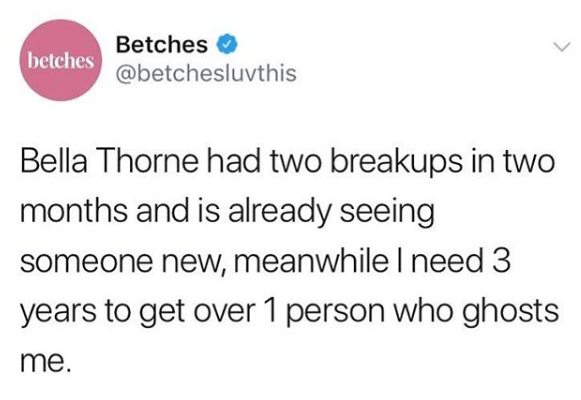 Text - Betches betches@betchesluvthis Bella Thorne had two breakups in two months and is already seeing someone new, meanwhile I need 3 years to get over 1 person who ghosts me.