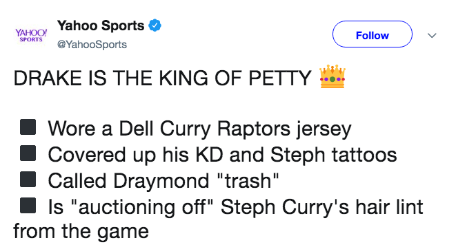 """Text - Yahoo Sports YAHOO! SPORTS Follow @YahooSports DRAKE IS THE KING OF PETTY Wore a Dell Curry Raptors jersey Covered up his KD and Steph tattoos Called Draymond """"trash"""" Is """"auctioning off"""" Steph Curry's hair lint from the game"""