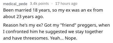 "Text - medical_pede 3.4k points 17 hours ago Been married 18 years, so my ex was an ex from about 23 years ago Reason he's my ex? Got my ""friend"" preggers, when I confronted him he suggested we stay together and have threesomes. Yeah... Nope"