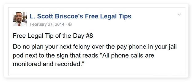 """Text - L.Scott Briscoe's Free Legal Tips February 27, 2014- e Free Legal Tip of the Day #8 Do no plan your next felony over the pay phone in your jail pod next to the sign that reads """"All phone calls are monitored and recorded."""""""