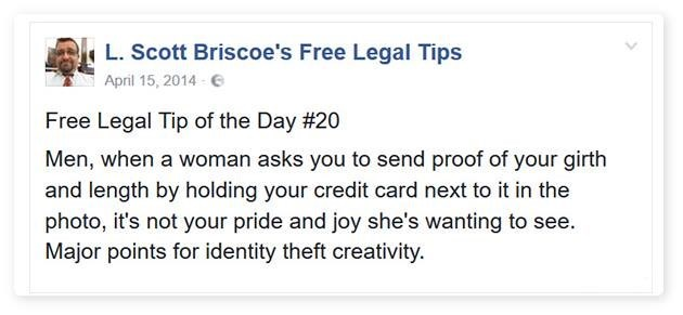 Text - L. Scott Briscoe's Free Legal Tips April 15, 2014 Free Legal Tip of the Day #20 Men, when a woman asks you to send proof of your girth and length by holding your credit card next to it in the photo, it's not your pride and joy she's wanting to see. Major points for identity theft creativity.