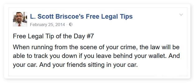 Text - L.Scott Briscoe's Free Legal Tips February 25, 2014 6 Free Legal Tip of the Day #7 When running from the scene of your crime, the law will be able to track you down if you leave behind your wallet. And your car. And your friends sitting in your car.