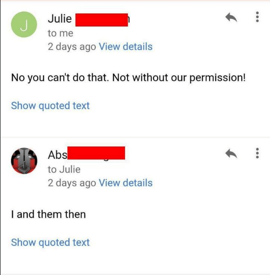 Text - Julie to me 2 days ago View details No you can't do that. Not without our permission! Show quoted text Abs to Julie 2 days ago View details I and them then Show quoted text