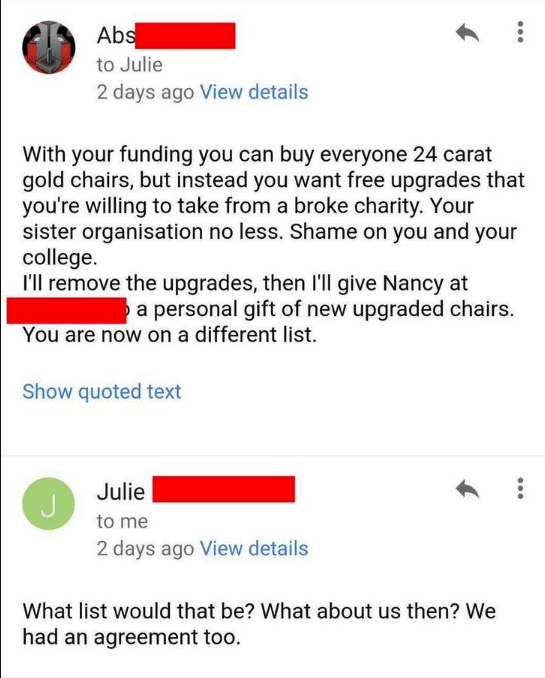 Text - Abs to Julie 2 days ago View details With your funding you can buy everyone 24 carat gold chairs, but instead you want free upgrades that you're willing to take from a broke charity. Your sister organisation no less. Shame on you and your college. I'll remove the upgrades, then l'll give Nancy at a personal gift of new upgraded chairs You are now on a different list. Show quoted text Julie to me 2 days ago View details What list would that be? What about us then? We had an agreement too.
