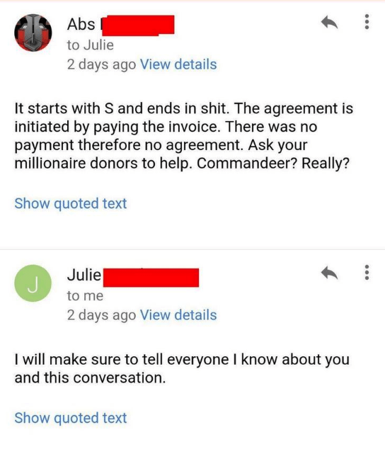 Text - Abs to Julie 2 days ago View details It starts with S and ends in shit. The agreement is initiated by paying the invoice. There was no payment therefore no agreement. Ask your millionaire donors to help. Commandeer? Really? Show quoted text Julie to me 2 days ago View details I will make sure to tell everyone I know about you and this conversation Show quoted text