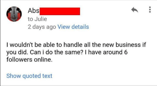 Text - Abs to Julie 2 days ago View details I wouldn't be able to handle all the new business if you did. Can i do the same? I have around 6 followers online. Show quoted text