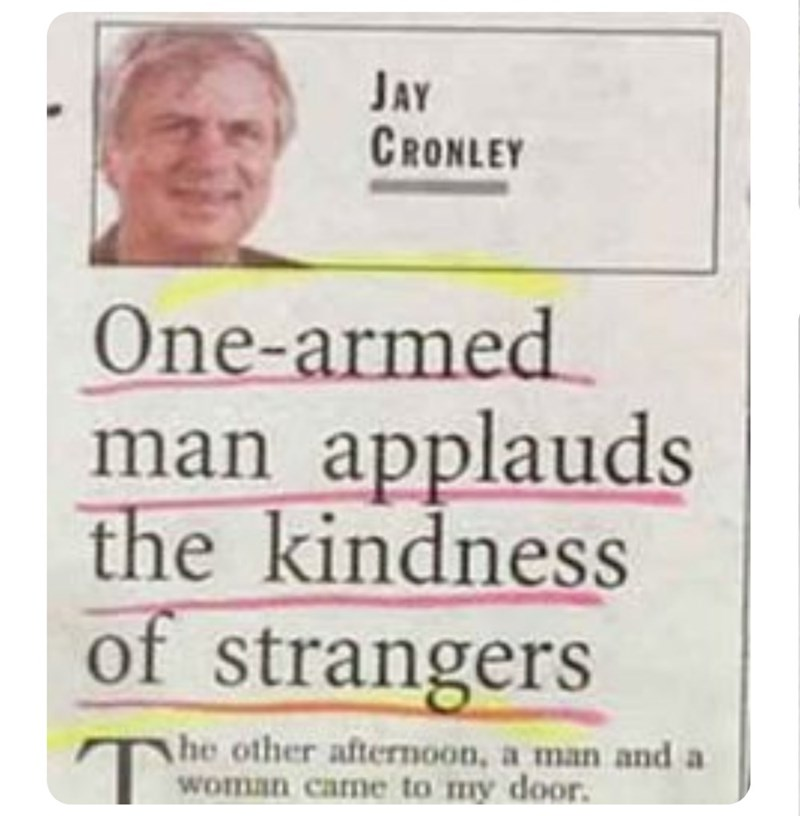 funny headlines - Text - JAY CRONLEY One-armed man applauds the kindness of strangers he other afternoon, a man and a woman came to my door.
