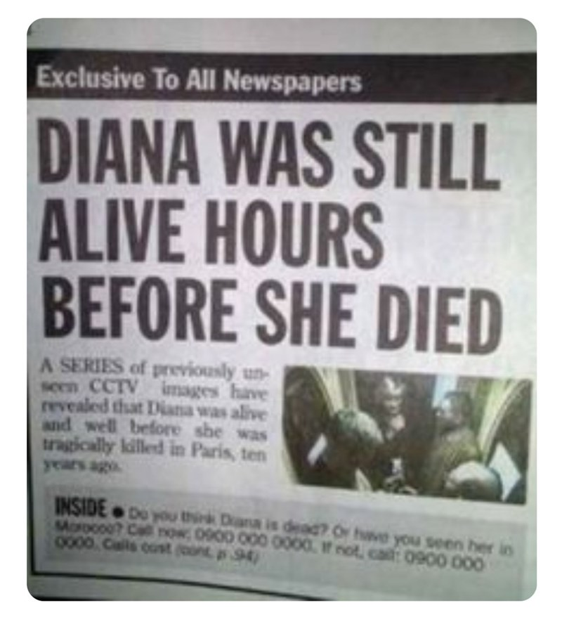 funny headlines - Font - Exclusive To All Newspapers DIANA WAS STILL ALIVE HOURS BEFORE SHE DIED A SERIES of previously un seen CCTV images have revealed that Diaa was alive and well before she was tragically lilled in Paris, ten ago INSIDE Do you thik D is dea? Ove you seen her in Moroco? Cal npw 0900 000 0000 if not, ca: 0900 000 0000 Cals t (ont 94