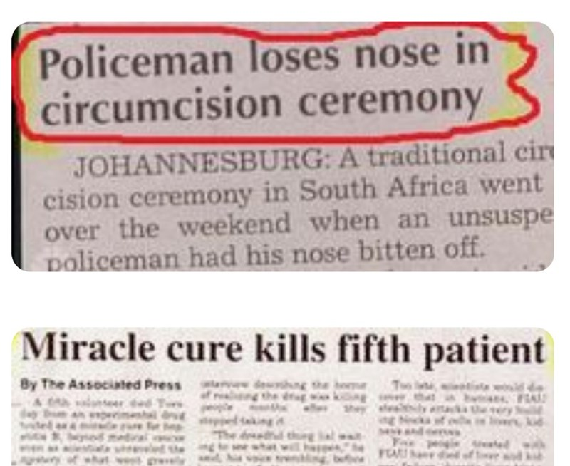 funny headlines - Text - Policeman loses nose in circumcision ceremony JOHANNESBURG: A traditional cir cision ceremony in South Africa went over the weekend when an unsuspe policeman had his nose bitten off. Miracle cure kills fifth patient By The Associated Press